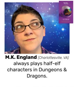 "Photo of Read Local Challenge 2019/20 author M.K. England and small thumbnail of THE DISASTERS, with the text ""M.K. England (Charlottesville, VA) always plays half-elf characters in Dungeons & Dragons."""