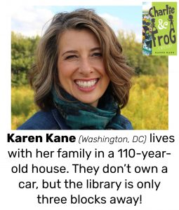 "Photo of Read Local Challenge 2019/20 author Karen Kane and small thumbnail of CHARLIE & FROG, with the text ""Karen Kane (Washington, DC) lives with her family in a 110-year-old house. They don't own a car, but the library is only three blocks away!"""