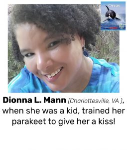 "Photo of Read Local Challenge 2019/20 author Dionna L. Mann and small thumbnail of NATURE'S CHILDREN: ORCAS, with the text ""Dionna L. Mann (Charlottesville, VA ), when she was a kid, trained her parakeet to give her a kiss!"""