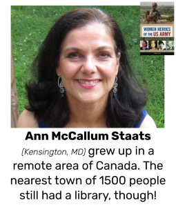"Photo of Read Local Challenge 2019/20 author Ann McCallum Staats and small thumbnail of WOMEN HEROES OF THE US ARMY: REMARKABLE SOLDIERS FROM THE AMERICAN REVOLUTION TO TODAY, with the text ""Ann McCallum Staats (Kensington, MD) grew up in a remote area of Canada. The nearest town of 1500 people still had a library, though!"""