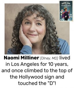 "Photo of Read Local Challenge 2019/20 author Naomi Milliner and small thumbnail of SUPER JAKE & THE KING OF CHAOS, with the text ""Naomi Milliner (Olney, MD) lived in Los Angeles for 10 years, and once climbed to the top of the Hollywood sign and touched the ""D""!"""
