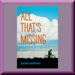 ALL THAT'S MISSING by Sarah Sullivan, author of Once Upon a Baby Brother, Passing the Music Down, and Dear Baby: Letters from Your Big Brother