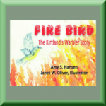 FIRE BIRD: THE KIRTLAND'S WARBLER STORY (ISBN: 978-193326643) by Amy Hansen (Greenbelt, MD), author of Bugs and Bugsicles: Insects in the Winter, and Wind Energy: Blown Away!